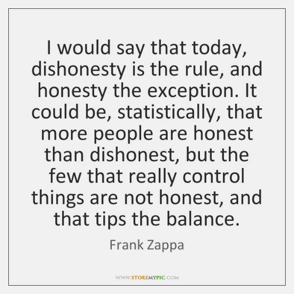 I would say that today, dishonesty is the rule, and honesty the ...