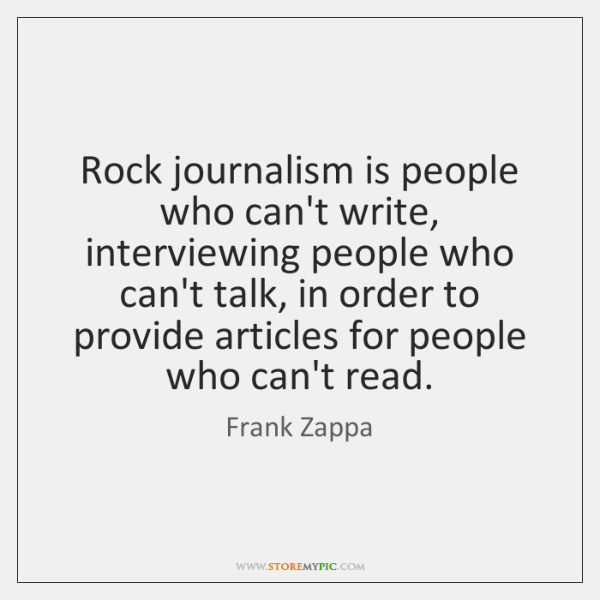 Rock journalism is people who can't write, interviewing people who can't talk, ...