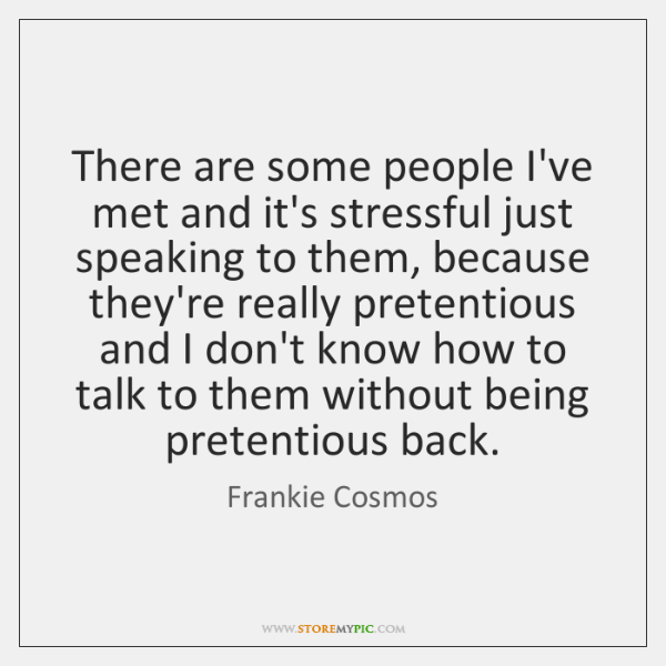 There are some people I've met and it's stressful just speaking to ...