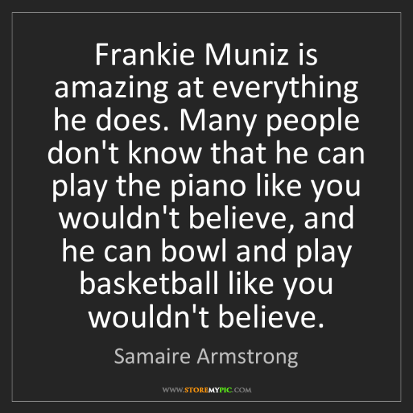 Samaire Armstrong: Frankie Muniz is amazing at everything he does. Many...