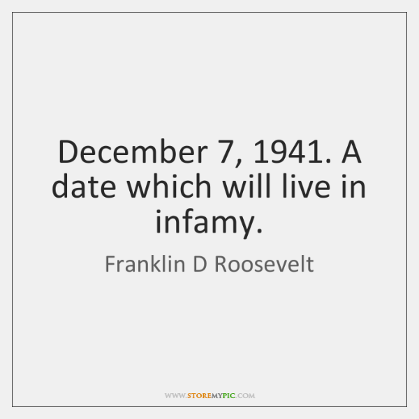 December 7, 1941. A date which will live in infamy.
