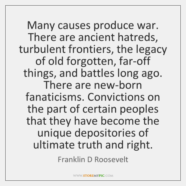 Many causes produce war. There are ancient hatreds, turbulent frontiers, the legacy ...