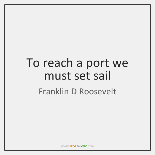 To reach a port we must set sail