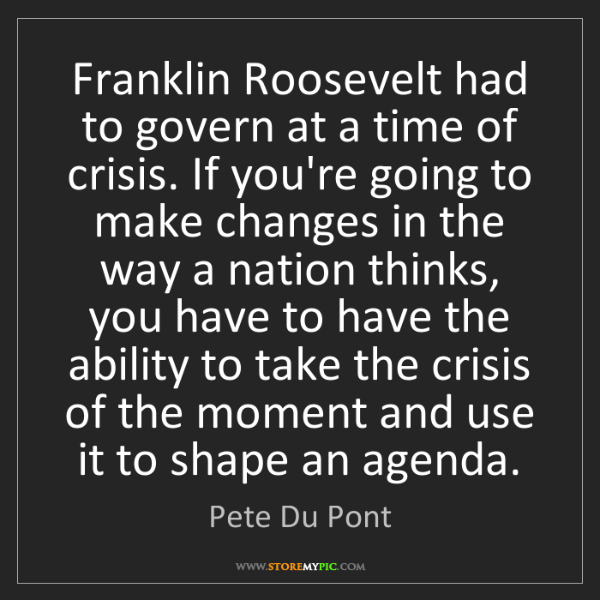 Pete Du Pont: Franklin Roosevelt had to govern at a time of crisis....
