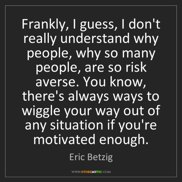 Eric Betzig: Frankly, I guess, I don't really understand why people,...