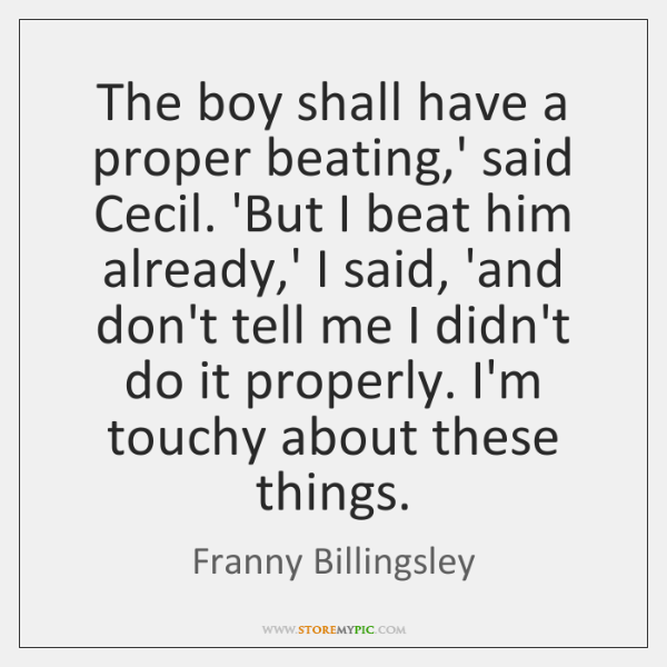 The boy shall have a proper beating,' said Cecil. 'But I ...