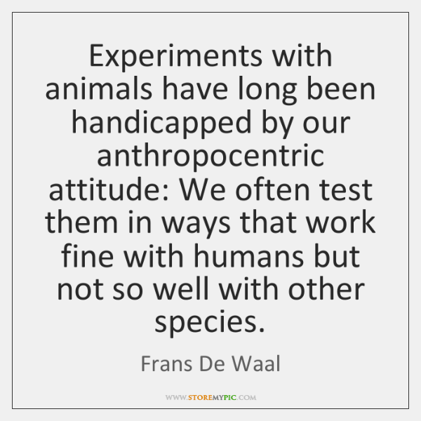 Experiments with animals have long been handicapped by our anthropocentric attitude: We ...