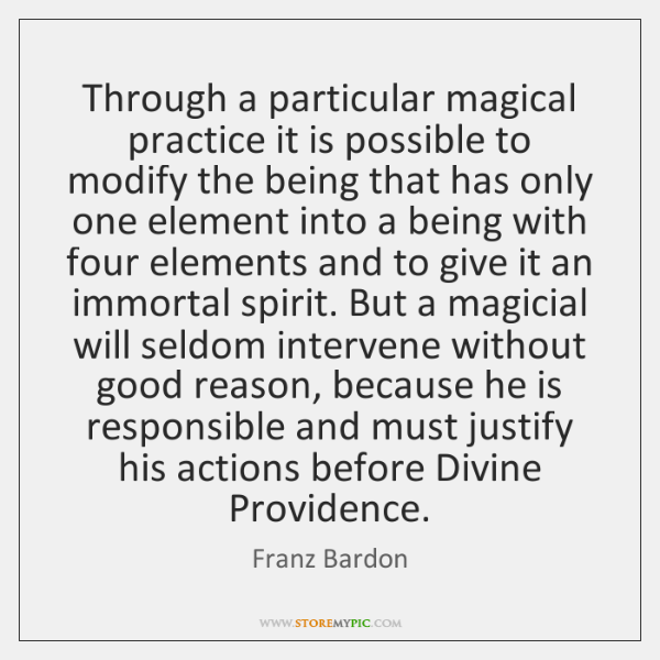 Through a particular magical practice it is possible to modify the being ...