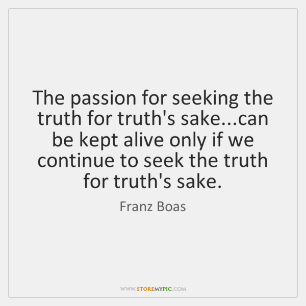 The passion for seeking the truth for truth's sake...can be kept ...