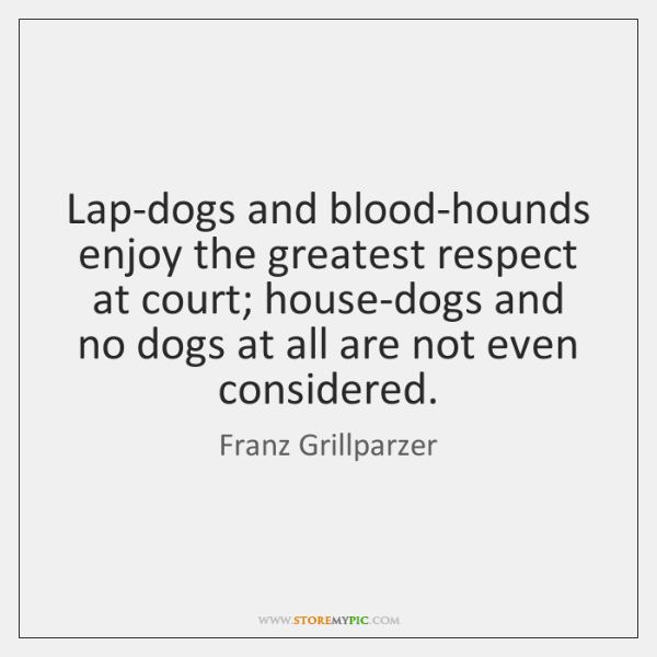 Lap-dogs and blood-hounds enjoy the greatest respect at court; house-dogs and no ...
