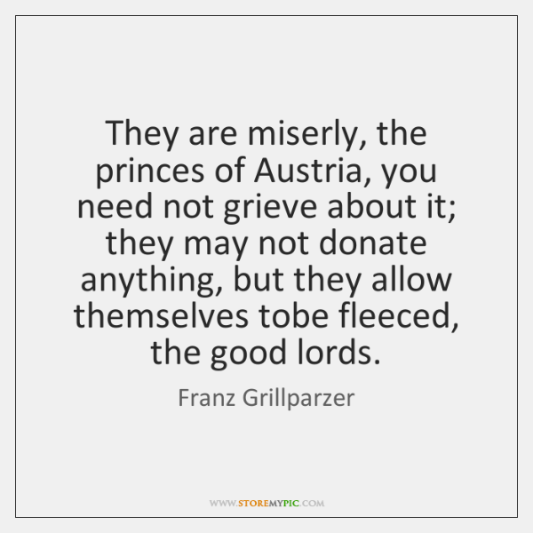 They are miserly, the princes of Austria, you need not grieve about ...