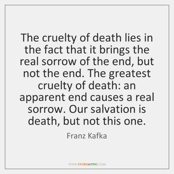 The cruelty of death lies in the fact that it brings the ...