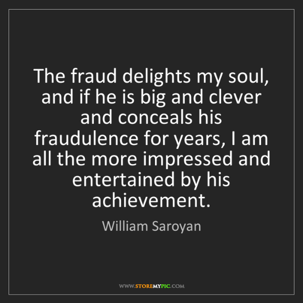 William Saroyan: The fraud delights my soul, and if he is big and clever...