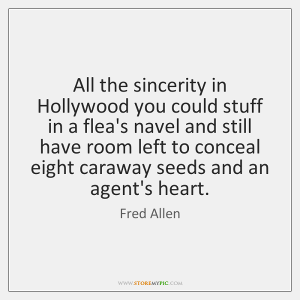 All the sincerity in Hollywood you could stuff in a flea's navel ...