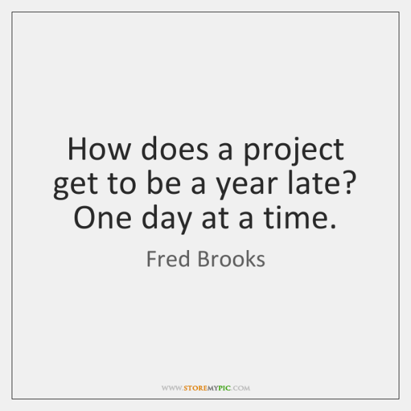 How does a project get to be a year late? One day ...