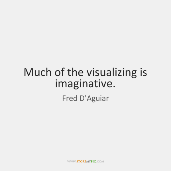 Much of the visualizing is imaginative.