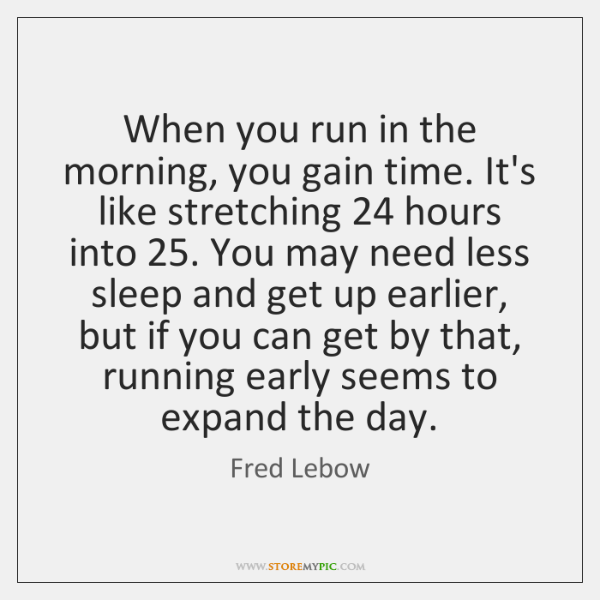 When you run in the morning, you gain time. It's like stretching 24 ...