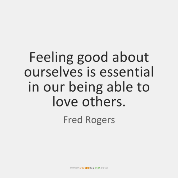 Feeling good about ourselves is essential in our being able to love ...
