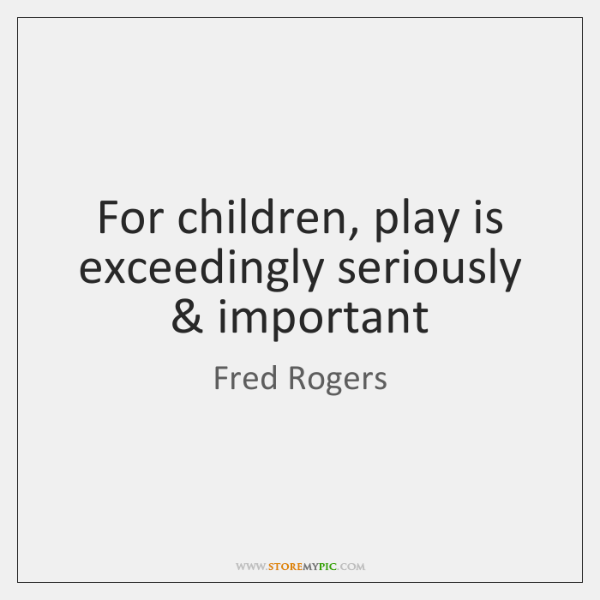 For children, play is exceedingly seriously & important