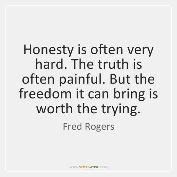 Honesty is often very hard. The truth is often painful. But the ...