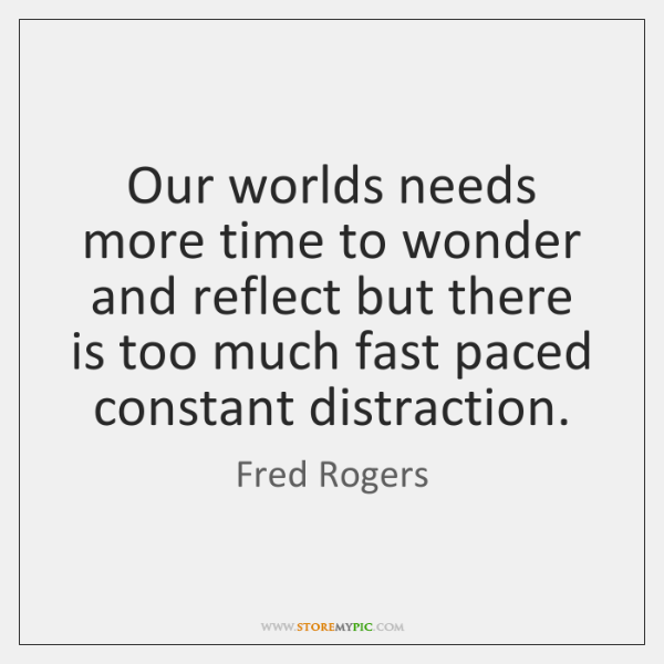 Our worlds needs more time to wonder and reflect but there is ...