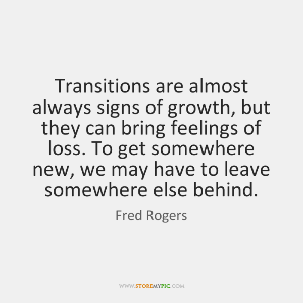 Transitions are almost always signs of growth, but they can bring feelings ...