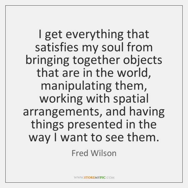 I get everything that satisfies my soul from bringing together objects that ...