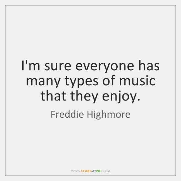 I'm sure everyone has many types of music that they enjoy.