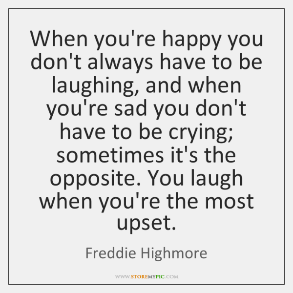 When you're happy you don't always have to be laughing, and when ...