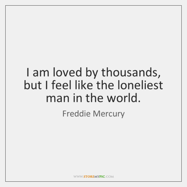 I am loved by thousands, but I feel like the loneliest man ...