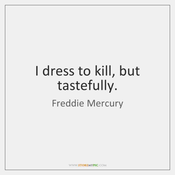 I dress to kill, but tastefully.