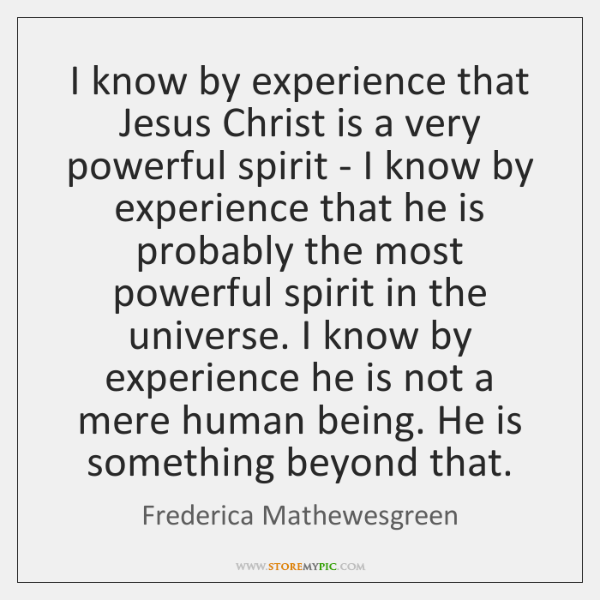 I know by experience that Jesus Christ is a very powerful spirit ...