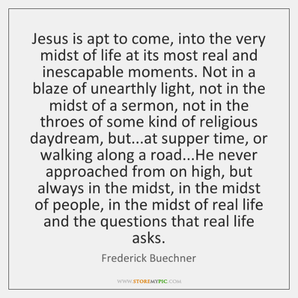 Jesus is apt to come, into the very midst of life at ...