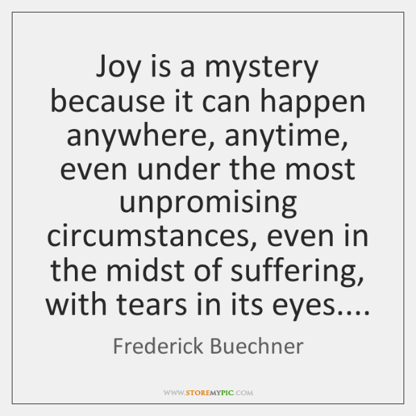 Joy is a mystery because it can happen anywhere, anytime, even under ...