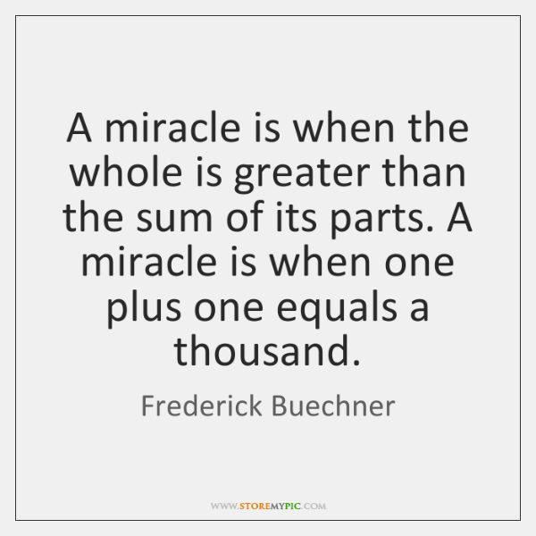 A miracle is when the whole is greater than the sum of ...