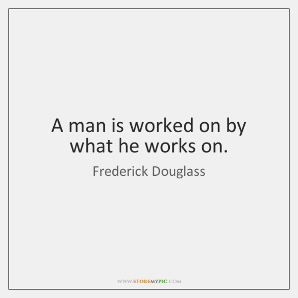 A man is worked on by what he works on.