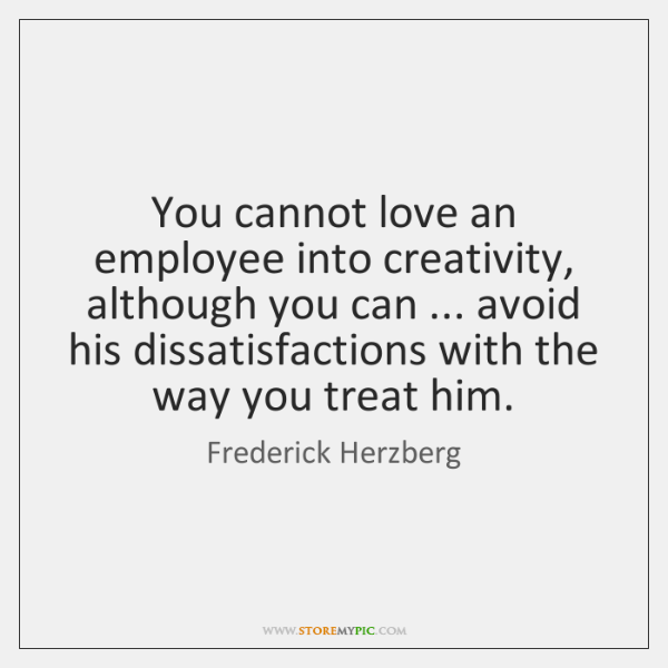 You cannot love an employee into creativity, although you can ... avoid his ...