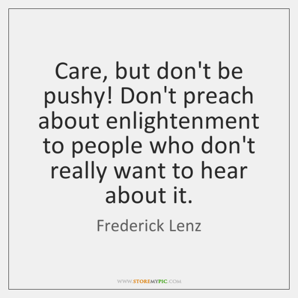 Care, but don't be pushy! Don't preach about enlightenment to people who ...