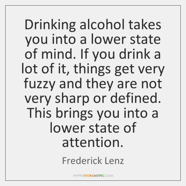 Drinking alcohol takes you into a lower state of mind. If you ...