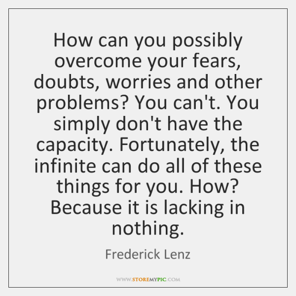 How can you possibly overcome your fears, doubts, worries and other problems? ...