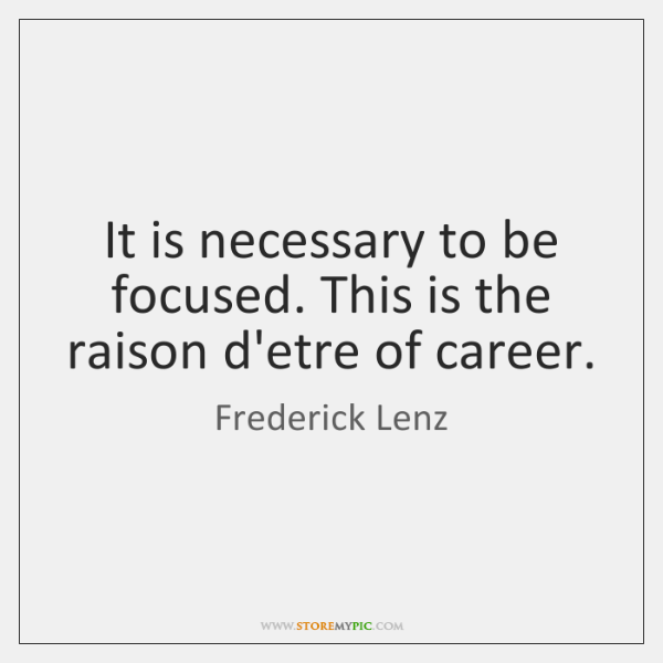 It is necessary to be focused. This is the raison d'etre of ...