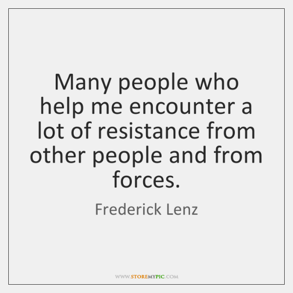Many people who help me encounter a lot of resistance from other ...