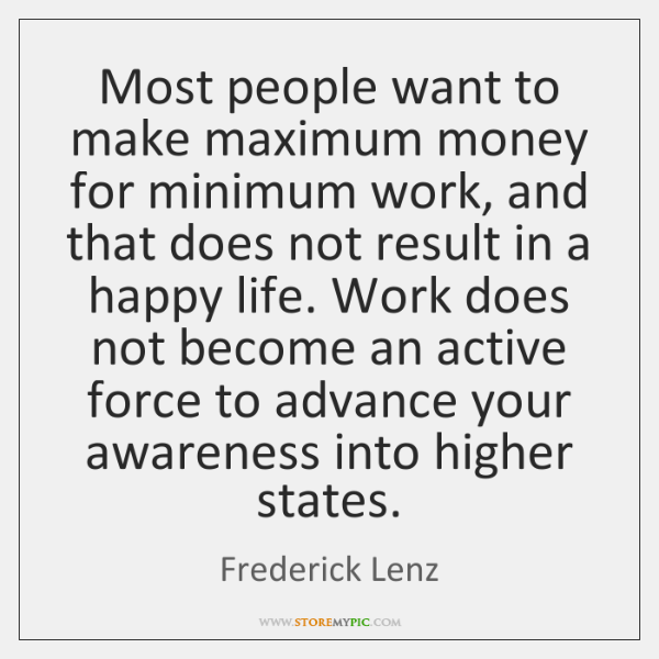 Most people want to make maximum money for minimum work, and that ...