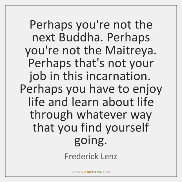Perhaps you're not the next Buddha. Perhaps you're not the Maitreya. Perhaps ...