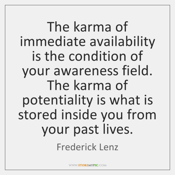 The karma of immediate availability is the condition of your awareness field. ...