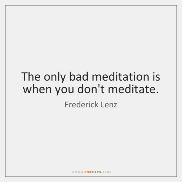 The only bad meditation is when you don't meditate.