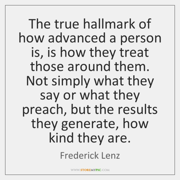 The true hallmark of how advanced a person is, is how they ...