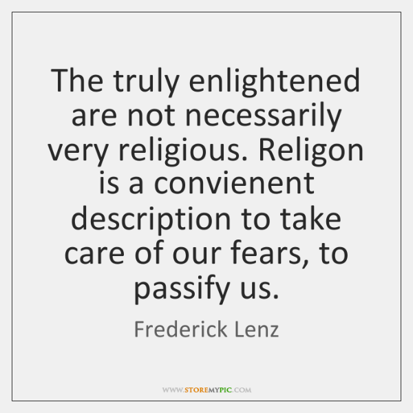 The truly enlightened are not necessarily very religious. Religon is a convienent ...