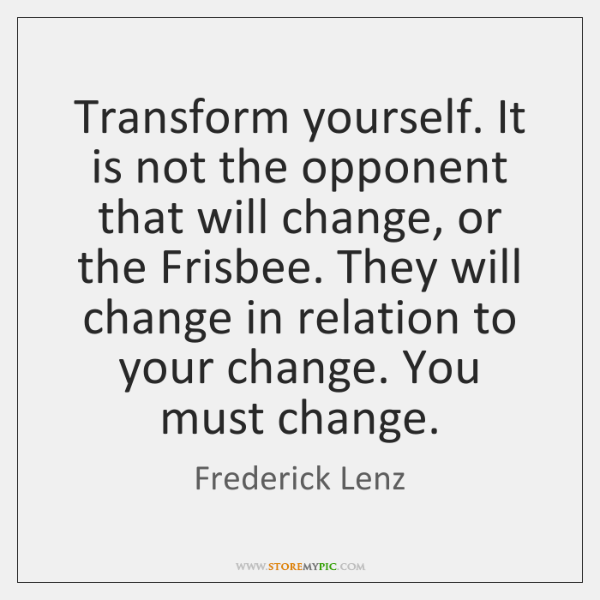 Transform yourself. It is not the opponent that will change, or the ...