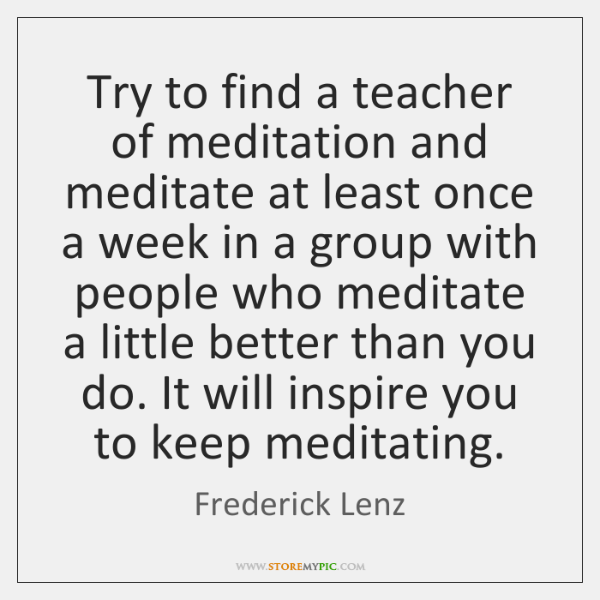 Try to find a teacher of meditation and meditate at least once ...